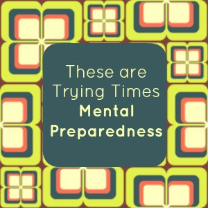 These are Trying Times – Mental Preparedness